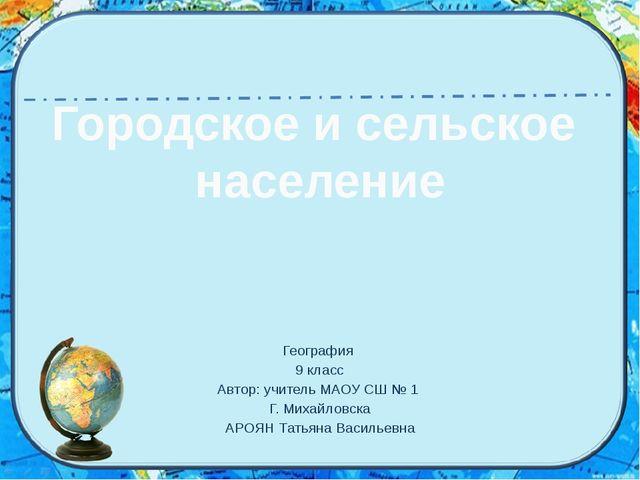 Городское и сельское население География 9 класс Автор: учитель МАОУ СШ № 1 Г...