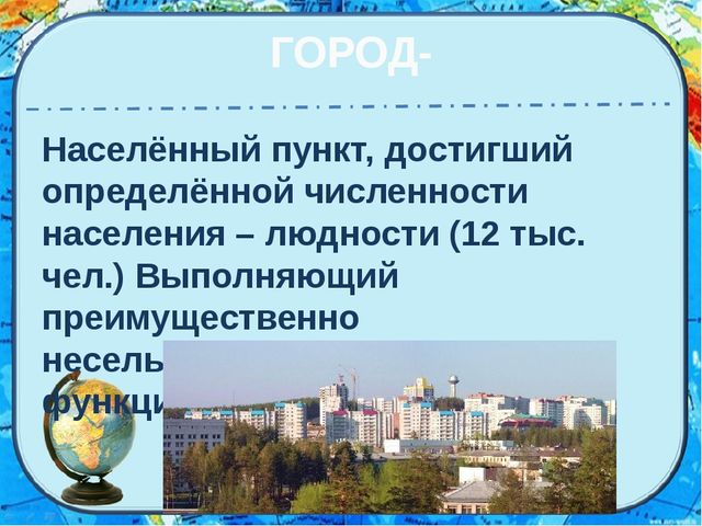 ГОРОД- Населённый пункт, достигший определённой численности населения – людно...
