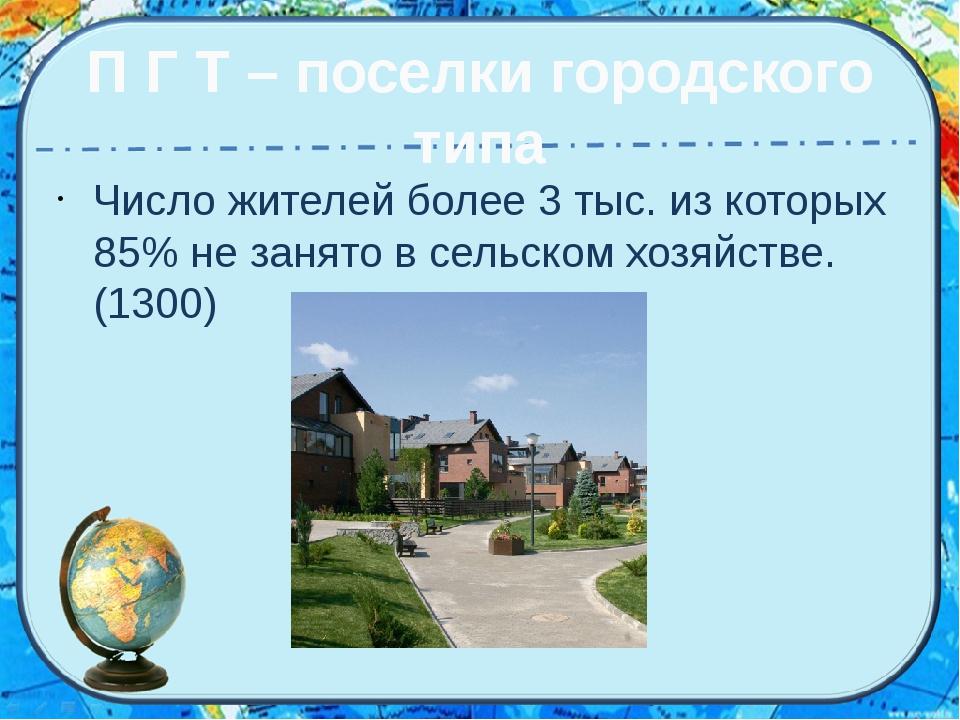 П Г Т – поселки городского типа Число жителей более 3 тыс. из которых 85% не...
