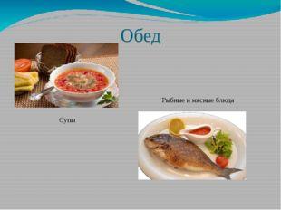 Обед Супы Рыбные и мясные блюда