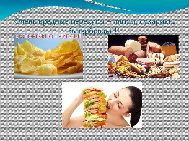 Очень вредные перекусы – чипсы, сухарики, бутерброды!!!