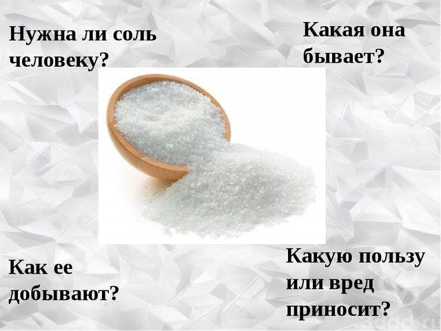 Нужна ли соль человеку? Какая она бывает? Как ее добывают? Какую пользу или в...