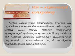 1820 – механический калькулятор Первый механический калькулятор, который мог