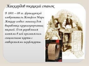 В 1801 – 08 гг. французский изобретатель Жозефом Мари Жаккар создал машину дл