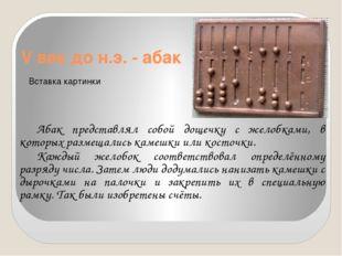 V век до н.э. - абак Абак представлял собой дощечку с желобками, в которых р