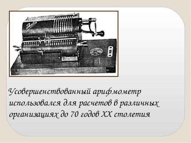 Усовершенствованный арифмометр использовался для расчетов в различных организ...