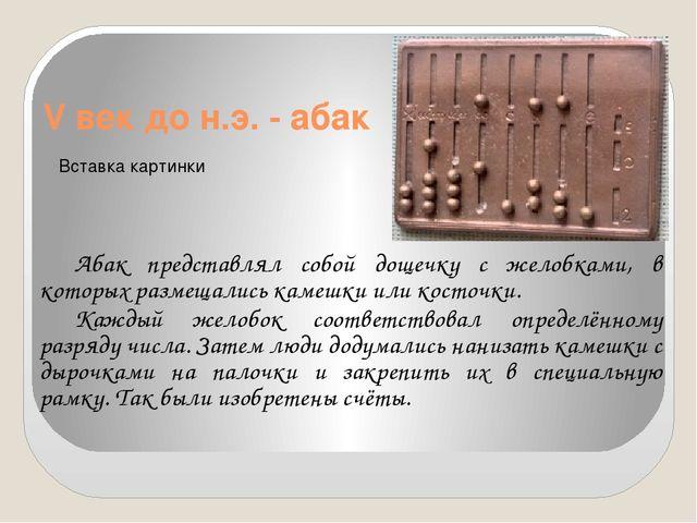 V век до н.э. - абак Абак представлял собой дощечку с желобками, в которых р...