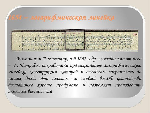 1654 – логарифмическая линейка Англичанин Р. Биссакар, а в 1657 году – незав...