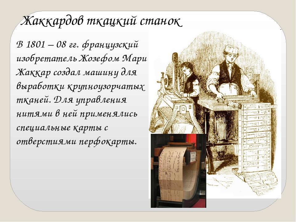 В 1801 – 08 гг. французский изобретатель Жозефом Мари Жаккар создал машину дл...