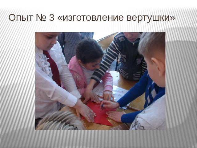 Опыт № 3 «изготовление вертушки»