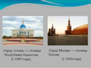 Город Астана — столица Республики Казахстан (с 1997 года).  Город Москва — с