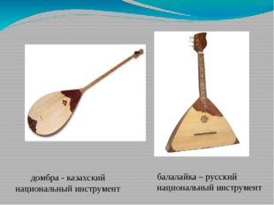 домбра - казахский национальный инструмент балалайка – русский национальный и