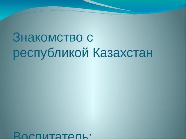 Знакомство с республикой Казахстан Воспитатель: А.Б.Султанова