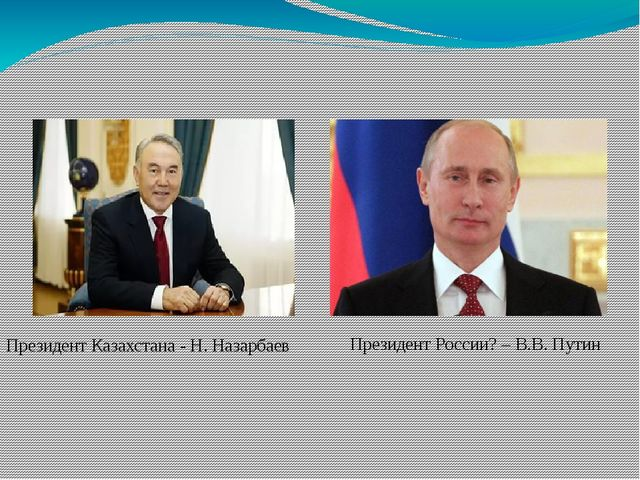 Президент Казахстана - Н. Назарбаев Президент России? – В.В. Путин
