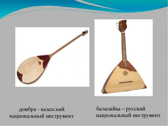 домбра - казахский национальный инструмент балалайка – русский национальный и...