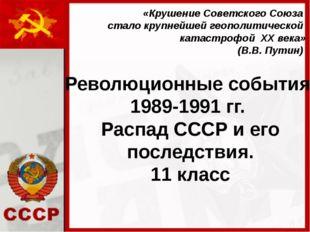 Революционные события 1989-1991 гг. Распад СССР и его последствия. 11 класс «