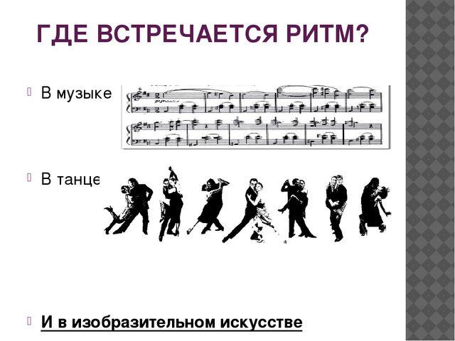 ГДЕ ВСТРЕЧАЕТСЯ РИТМ? В музыке В танце И в изобразительном искусстве