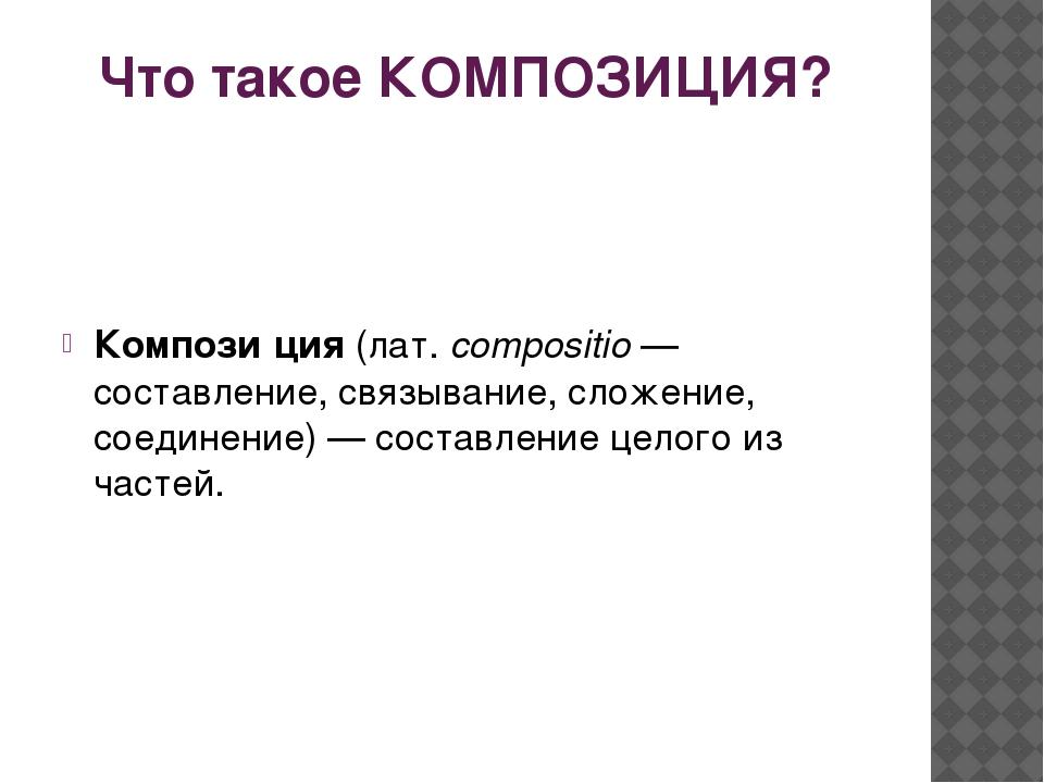 Что такое КОМПОЗИЦИЯ? Компози́ция(лат.compositio— составление, связывание,...