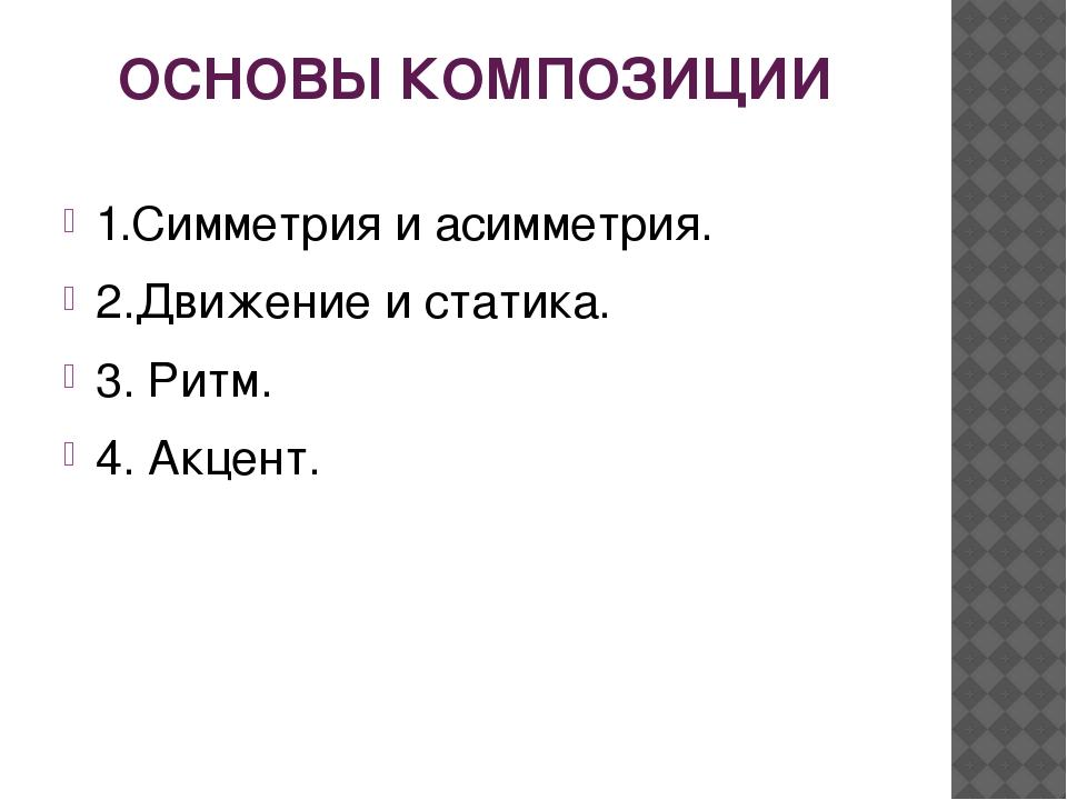 ОСНОВЫ КОМПОЗИЦИИ 1.Симметрия и асимметрия. 2.Движение и статика. 3. Ритм. 4....