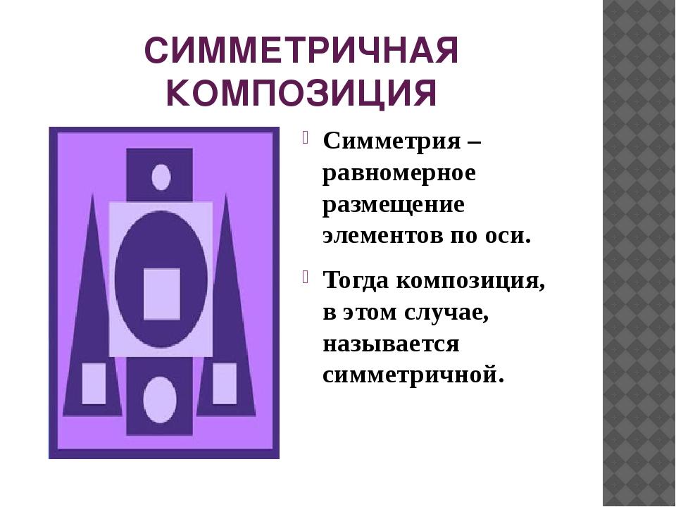 СИММЕТРИЧНАЯ КОМПОЗИЦИЯ Симметрия –равномерное размещение элементов по оси. Т...