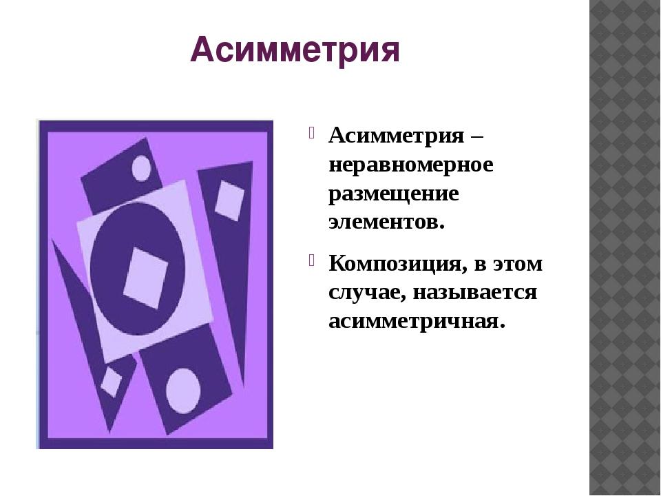 Асимметрия Асимметрия – неравномерное размещение элементов. Композиция, в это...