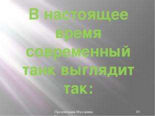 В настоящее время современный танк выглядит так: Презентация Мусорина Евгения