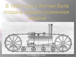 В 1832 году в Англии была создана первая гусеничная машина Презентация Мусори