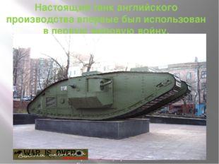 Настоящий танк английского производства впервые был использован в первую миро
