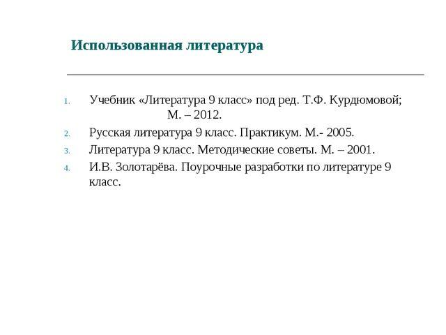 Использованная литература Учебник «Литература 9 класс» под ред. Т.Ф. Курдюмов...