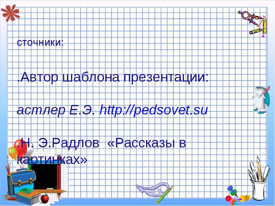 Источники: 1.Автор шаблона презентации: Пастлер Е.Э. http://pedsovet.su 2.Н....