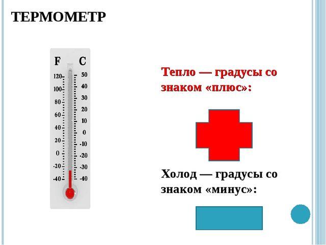 Тепло ― градусы со знаком «плюс»: Холод ― градусы со знаком «минус»: ТЕРМОМЕТР