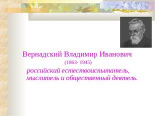 Вернадский Владимир Иванович (1863- 1945) российский естествоиспытатель, мысл