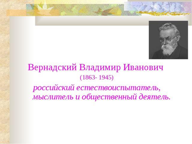 Вернадский Владимир Иванович (1863- 1945) российский естествоиспытатель, мысл...