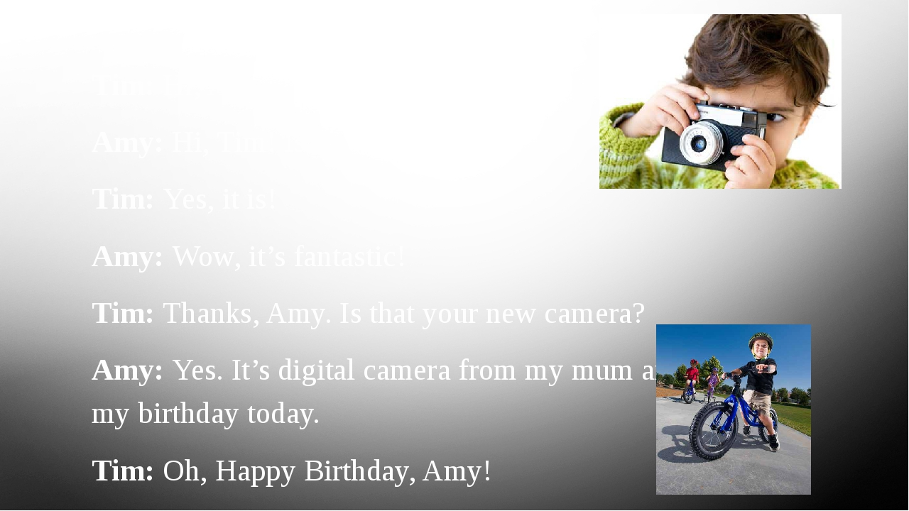 Tim: Hi, Amy. Amy: Hi, Tim! Is that your new bike? Tim: Yes, it is! Amy: Wow,...
