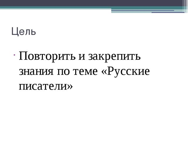 Цель Повторить и закрепить знания по теме «Русские писатели»