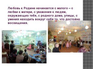 Любовь к Родине начинается с малого – с любви к матери, с уважения к людям,