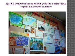 Дети с родителями приняли участие в Выставке «край, в котором я живу»