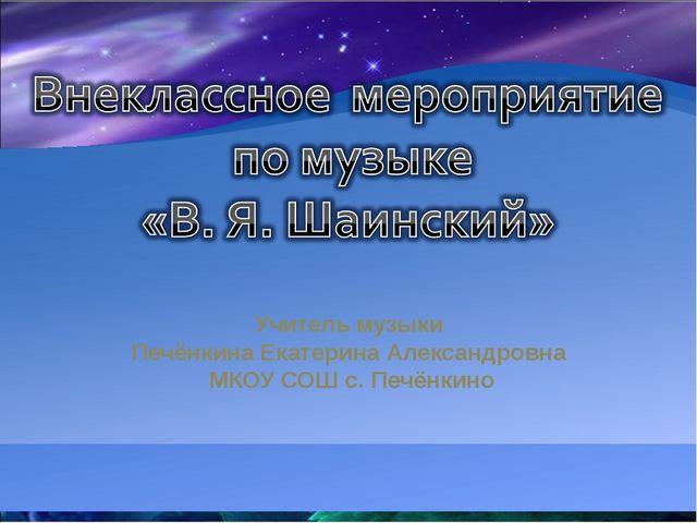 Учитель музыки Печёнкина Екатерина Александровна МКОУ СОШ с. Печёнкино