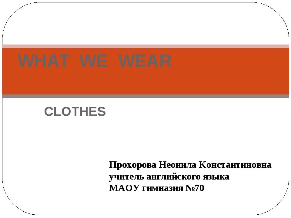 CLOTHES WHAT WE WEAR Прохорова Неонила Константиновна учитель английского язы...