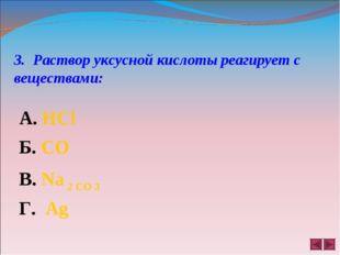 3. Раствор уксусной кислоты реагирует с веществами: А. HCl Б. CO B. Na 2 CO 3