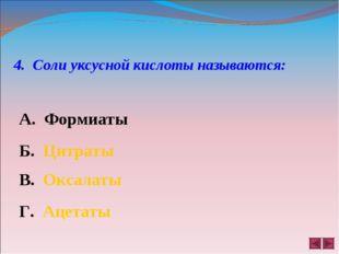 4. Соли уксусной кислоты называются: А. Формиаты Б. Цитраты В. Оксалаты Г. Ац