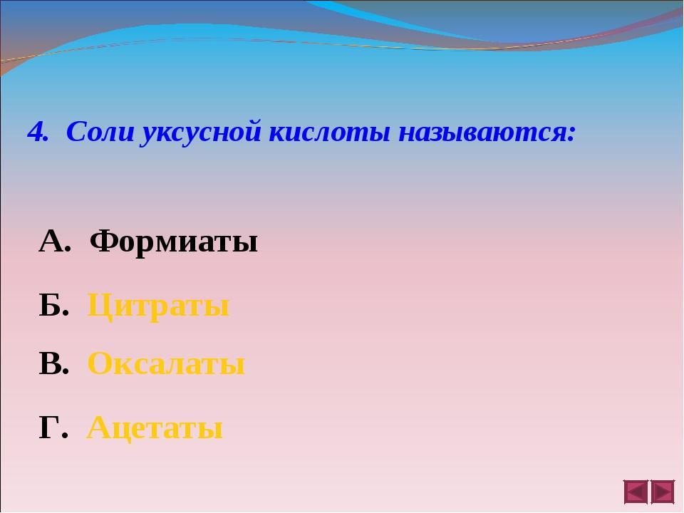 4. Соли уксусной кислоты называются: А. Формиаты Б. Цитраты В. Оксалаты Г. Ац...