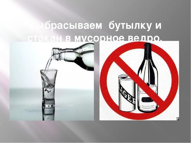 Выбрасываем бутылку и стакан в мусорное ведро.
