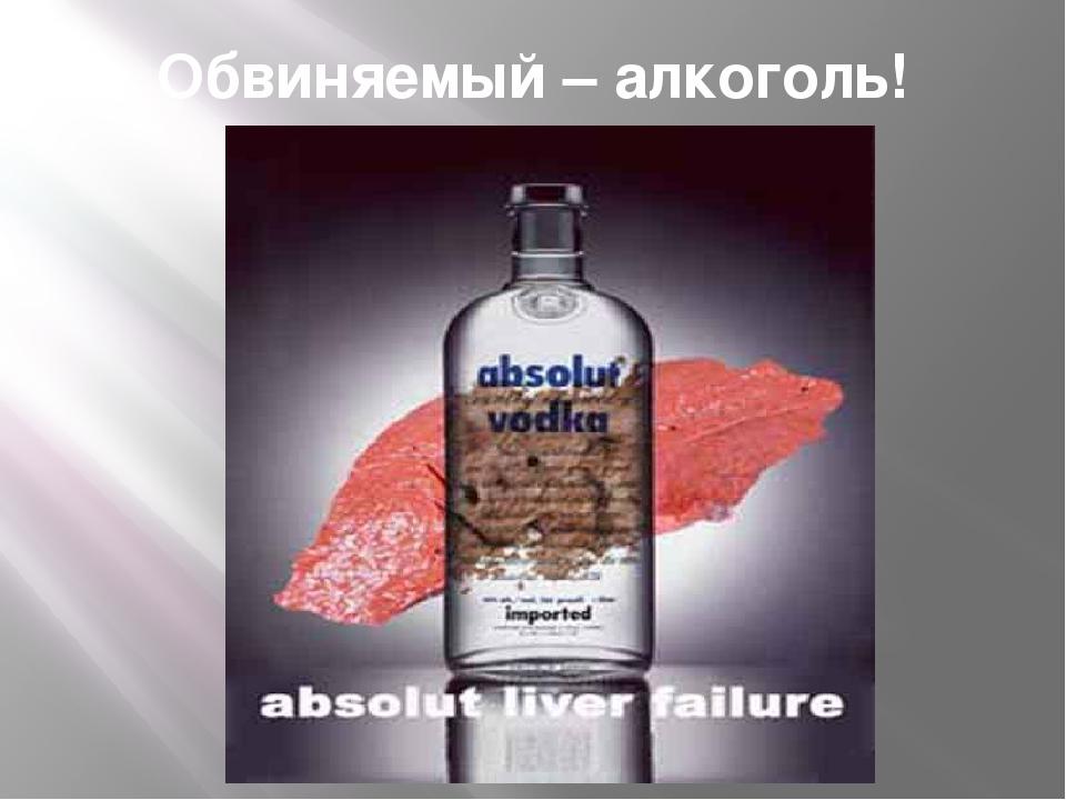Обвиняемый – алкоголь!