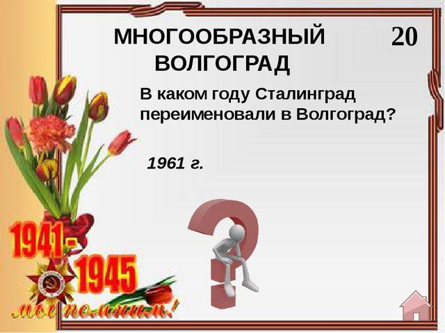 МНОГООБРАЗНЫЙ ВОЛГОГРАД 40 немцы Назовите народ, основавший колонию Сарепта