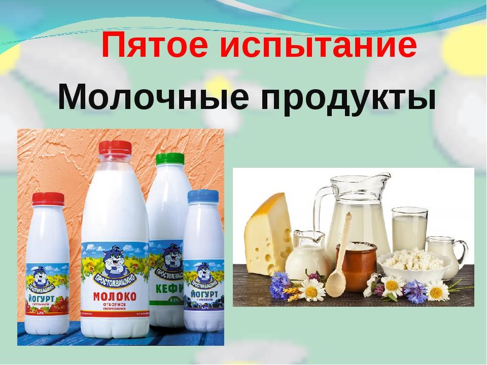Пятое испытание Молочные продукты