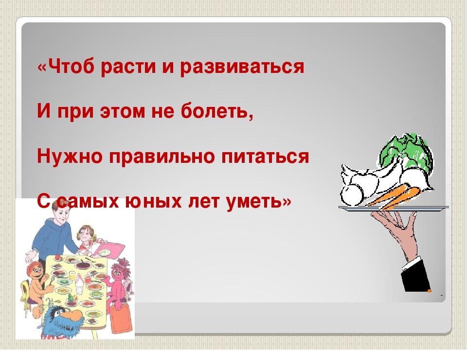 «Чтоб расти и развиваться И при этом не болеть, Нужно правильно питаться С с...