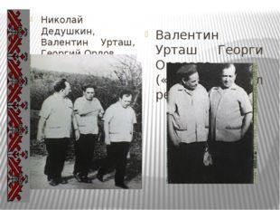 Николай Дедушкин, Валентин Урташ, Георгий Орлов Валентин Урташ Георги Орловп