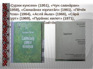 «Çурхи кунсем» (1951), «Чун савнăран» (1958), «Саншăнах юрлатăп» (1961), «Пĕч