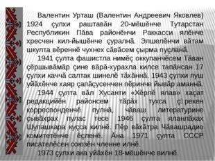 Валентин Урташ (Валентин Андреевич Яковлев) 1924 çулхи раштавăн 20-мĕшĕнче Т